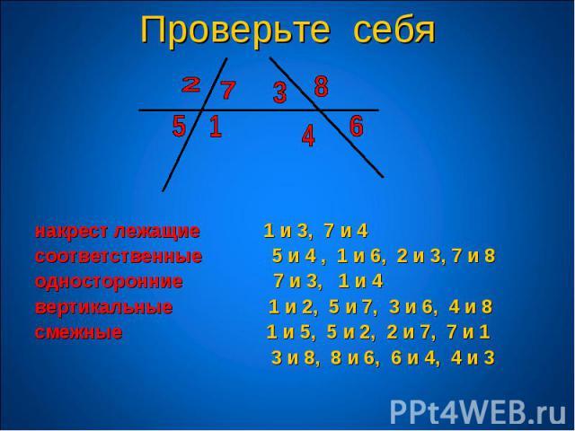 накрест лежащие 1 и 3, 7 и 4 соответственные 5 и 4 , 1 и 6, 2 и 3, 7 и 8 односторонние 7 и 3, 1 и 4 вертикальные 1 и 2, 5 и 7, 3 и 6, 4 и 8 смежные 1 и 5, 5 и 2, 2 и 7, 7 и 1 3 и 8, 8 и 6, 6 и 4, 4 и 3