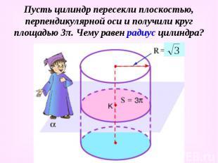 Пусть цилиндр пересекли плоскостью, перпендикулярной оси и получили круг площадь