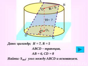 Дано: цилиндр; Н = 7, R = 5 Дано: цилиндр; Н = 7, R = 5 АВСD – трапеция, АВ = 6,