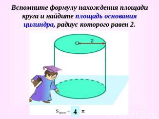 Вспомните формулу нахождения площади круга и найдите площадь основания цилиндра,