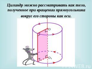 Цилиндр можно рассматривать как тело, полученное при вращении прямоугольника вок