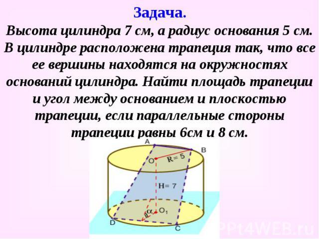 Высота цилиндра 7 см, а радиус основания 5 см. В цилиндре расположена трапеция так, что все ее вершины находятся на окружностях оснований цилиндра. Найти площадь трапеции и угол между основанием и плоскостью трапеции, если параллельные стороны трапе…