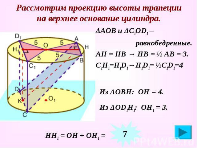 Рассмотрим проекцию высоты трапеции на верхнее основание цилиндра. ΔАОВ и ΔС1ОD1 – равнобедренные. АН = НВ → НВ = ½ АВ = 3. С1Н1=Н1D1→Н1D1= ½С1D1=4