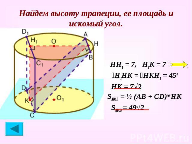 Найдем высоту трапеции, ее площадь и искомый угол. НН1 = 7, Н1К = 7 ےН1НК = ےНКН1 = 450 НК = 7√2 SABCD = ½ (АВ + СD)*НК SАВСD = 49√2