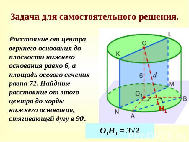 Задача для самостоятельного решения. Расстояние от центра верхнего основания до плоскости нижнего основания равно 6, а площадь осевого сечения равна 72. Найдите расстояние от этого центра до хорды нижнего основания, стягивающей дугу в 900.
