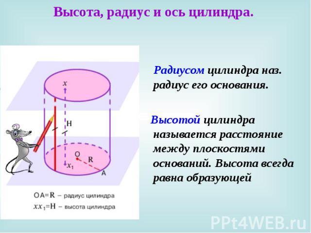 Высота, радиус и ось цилиндра. Радиусом цилиндра наз. радиус его основания. Высотой цилиндра называется расстояние между плоскостями оснований. Высота всегда равна образующей