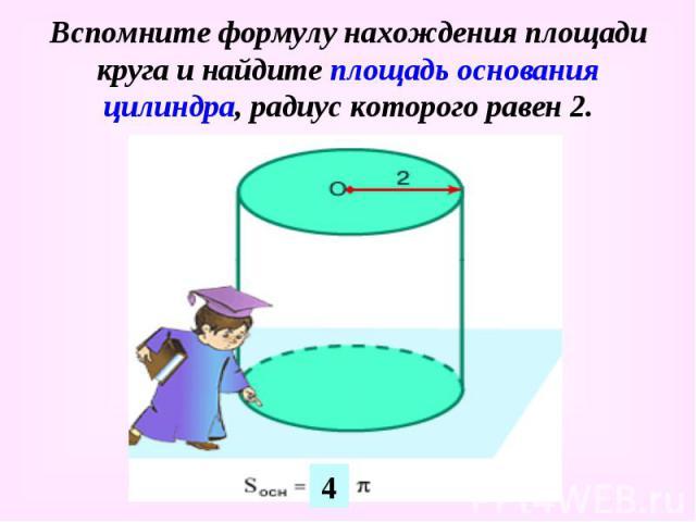 Вспомните формулу нахождения площади круга и найдите площадь основания цилиндра, радиус которого равен 2.
