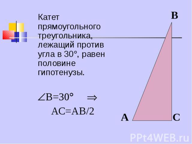 Катет прямоугольного треугольника, лежащий против угла в 30 , равен половине гипотенузы. Катет прямоугольного треугольника, лежащий против угла в 30 , равен половине гипотенузы. В=30 АС=АВ/2