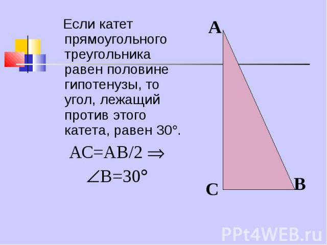 Если катет прямоугольного треугольника равен половине гипотенузы, то угол, лежащий против этого катета, равен 30 . Если катет прямоугольного треугольника равен половине гипотенузы, то угол, лежащий против этого катета, равен 30 . АС=АВ/2 В=30
