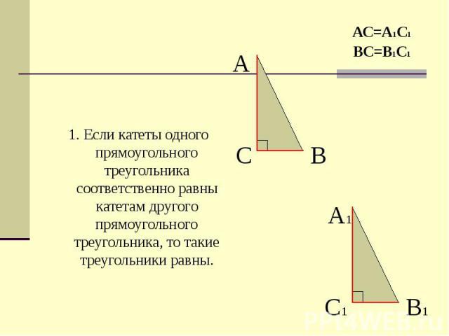 1. Если катеты одного прямоугольного треугольника соответственно равны катетам другого прямоугольного треугольника, то такие треугольники равны. 1. Если катеты одного прямоугольного треугольника соответственно равны катетам другого прямоугольного тр…