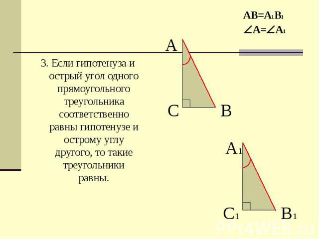 3. Если гипотенуза и острый угол одного прямоугольного треугольника соответственно равны гипотенузе и острому углу другого, то такие треугольники равны. 3. Если гипотенуза и острый угол одного прямоугольного треугольника соответственно равны гипотен…