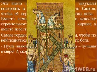 Это ввело их в гордыню и люди задумали построить в Вавилоне такую высокую башню,