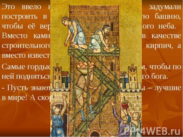Это ввело их в гордыню и люди задумали построить в Вавилоне такую высокую башню, чтобы её верхушка доставала до самого неба. Вместо камней они использовали в качестве строительного материала обожженный кирпич, а вместо извести – глину. Это ввело их …