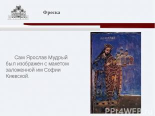 Сам Ярослав Мудрый был изображен с макетом заложенной им Софии Киевской.