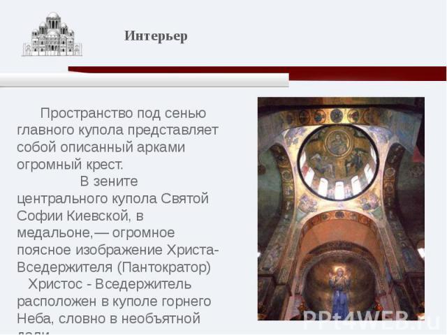 Пространство под сенью главного купола представляет собой описанный арками огромный крест. В зените центрального купола Святой Софии Киевской, в медальоне,— огромное поясное изображение Христа-Вседержителя (Пантократор) Христос - Вседержитель распол…