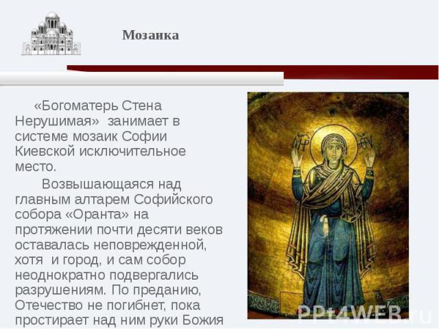 «Богоматерь Стена Нерушимая» занимает в системе мозаик Софии Киевской исключительное место. Возвышающаяся над главным алтарем Софийского собора «Оранта» на протяжении почти десяти веков оставалась неповрежденной, хотя и город, и сам собор неоднократ…