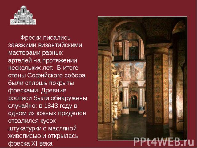 Фрески писались заезжими византийскими мастерами разных артелей на протяжении нескольких лет. В итоге стены Софийского собора были сплошь покрыты фресками. Древние росписи были обнаружены случайно: в 1843 году в одном из южных приделов отвалился кус…