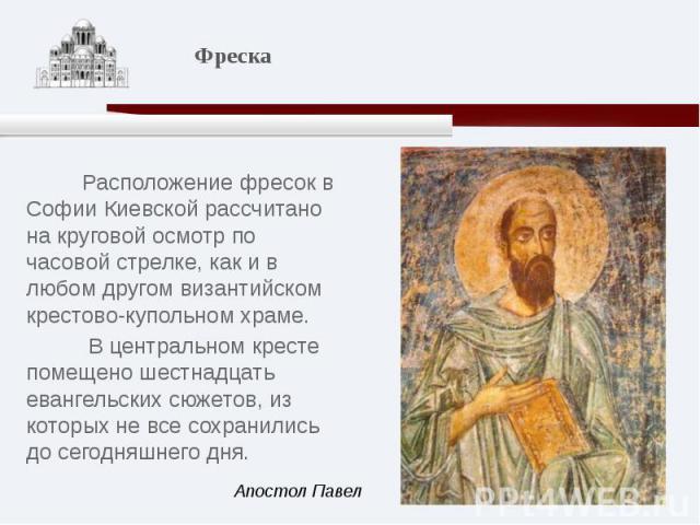 Расположение фресок в Софии Киевской рассчитано на круговой осмотр по часовой стрелке, как и в любом другом византийском крестово-купольном храме. В центральном кресте помещено шестнадцать евангельских сюжетов, из которых не все сохранились до сегод…