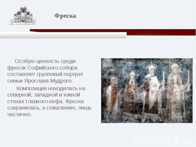 Особую ценность среди фресок Софийского собора составляет групповой портрет семьи Ярослава Мудрого. Композиция находилась на северной, западной и южной стенах главного нефа. Фреска сохранилась, к сожалению, лишь частично.