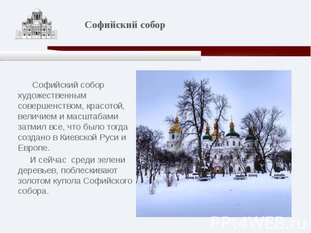 Софийский собор художественным совершенством, красотой, величием и масштабами затмил все, что было тогда создано в Киевской Руси и Европе. И сейчас среди зелени деревьев, поблескивают золотом купола Софийского собора.
