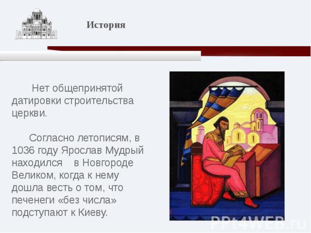 Нет общепринятой датировки строительства церкви. Согласно летописям, в 1036 году Ярослав Мудрый находился в Новгороде Великом, когда к нему дошла весть о том, что печенеги «без числа» подступают к Киеву.
