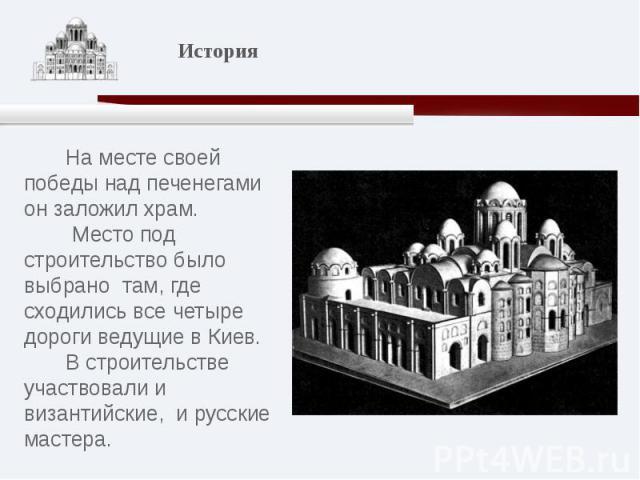 На месте своей победы над печенегами он заложил храм. Место под строительство было выбрано там, где сходились все четыре дороги ведущие в Киев. В строительстве участвовали и византийские, и русские мастера.