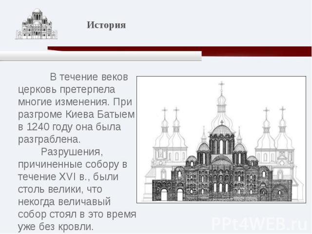В течение веков церковь претерпела многие изменения. При разгроме Киева Батыем в 1240 году она была разграблена. Разрушения, причиненные собору в течение XVI в., были столь велики, что некогда величавый собор стоял в это время уже без кровли.