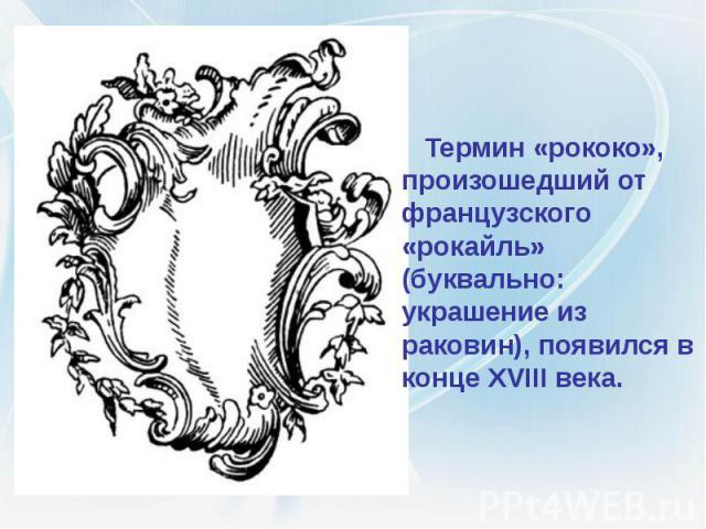 Термин «рококо», произошедший от французского «рокайль» (буквально: украшение из раковин), появился в конце XVIII века. Термин «рококо», произошедший от французского «рокайль» (буквально: украшение из раковин), появился в конце XVIII века.