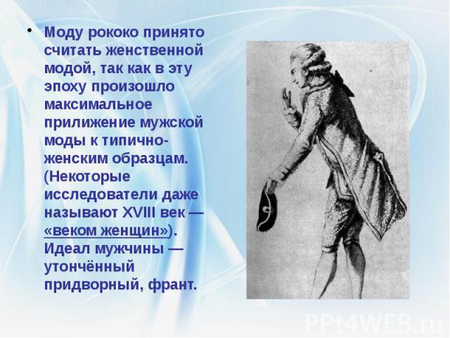 Моду рококо принято считать женственной модой, так как в эту эпоху произошло максимальное прилижение мужской моды к типично-женским образцам. (Некоторые исследователи даже называют XVIII век— «веком женщин»). Идеал мужчины— утончённый пр…