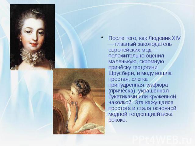 После того, как Людовик XIV — главный законодатель европейских мод — положительно оценил маленькую, скромную причёску герцогини Шрусбери, в моду вошла простая, слегка припудренная куафюра (причёска), украшенная букетиками или кружевной наколкой. Эта…