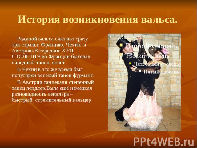 История возникновения вальса. Родиной вальса считают сразу три страны: Францию, Чехию и Австрию.В середине ХУII СТОЛЕТИЯ во Франции бытовал народный танец вольт. В Чехии в это же время был популярен веселый танец фурмант. В Австрии танцевали степенн…