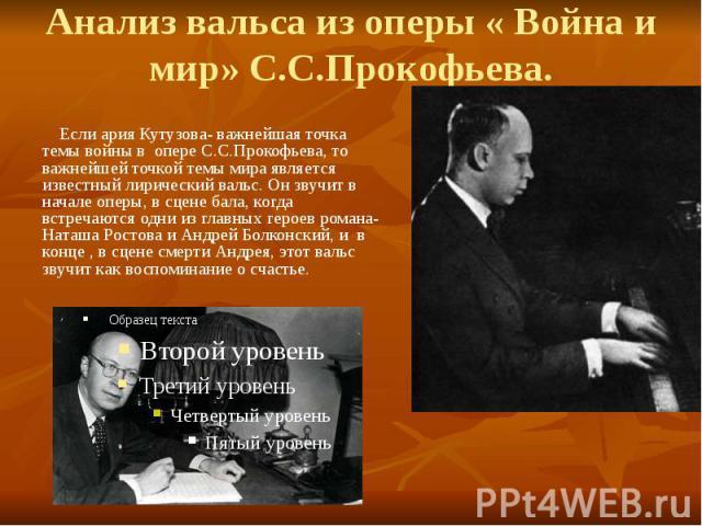 Анализ вальса из оперы « Война и мир» С.С.Прокофьева. Если ария Кутузова- важнейшая точка темы войны в опере С.С.Прокофьева, то важнейшей точкой темы мира является известный лирический вальс. Он звучит в начале оперы, в сцене бала, когда встречаются…