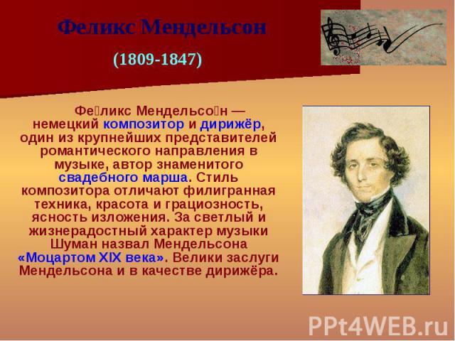 Фе ликс Мендельсо н — немецкий композитор и дирижёр, один из крупнейших представителей романтического направления в музыке, автор знаменитого свадебного марша. Стиль композитора отличают филигранная техника, красота и грациозность, ясность изложения…