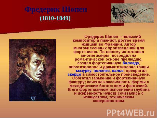 Фредерик Шопен – польский композитор и пианист, долгое время живший во Франции. Автор многочисленных произведений для фортепиано. По-новому истолковал многие жанры: возродил на романтической основе прелюдию, создал фортепианную балладу, опоэтизирова…