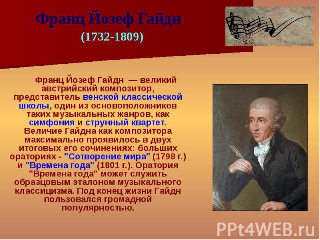 Франц Йозеф Гайдн — великий австрийский композитор, представитель венской классической школы, один из основоположников таких музыкальных жанров, как симфония и струнный квартет. Величие Гайдна как композитора максимально проявилось в двух итоговых е…