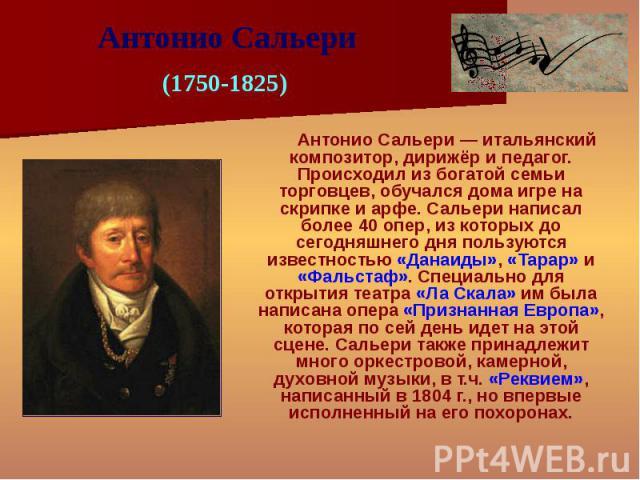 Антонио Сальери — итальянский композитор, дирижёр и педагог. Происходил из богатой семьи торговцев, обучался дома игре на скрипке и арфе. Сальери написал более 40 опер, из которых до сегодняшнего дня пользуются известностью «Данаиды», «Тарар» и «Фал…