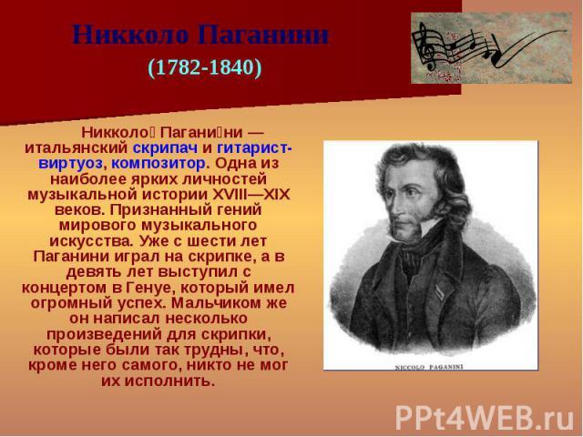 Никколо Пагани ни — итальянский скрипач и гитарист-виртуоз, композитор. Одна из наиболее ярких личностей музыкальной истории XVIII—XIX веков. Признанный гений мирового музыкального искусства. Уже с шести лет Паганини играл на скрипке, а в девять лет…