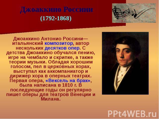 Джоаккино Антонио Россини— итальянский композитор, автор нескольких десятков опер. С детства Джоаккино обучался пению, игре на чембало и скрипке, а также теории музыки. Обладая хорошим голосом, пел в церковных хорах, выступал как аккомпаниатор и дир…