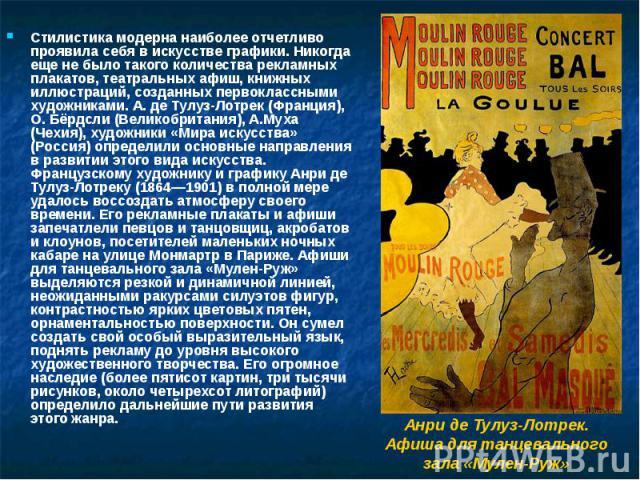 Стилистика модерна наиболее отчетливо проявила себя в искусстве графики. Никогда еще не было такого количества рекламных плакатов, театральных афиш, книжных иллюстраций, созданных первоклассными художниками. А. де Тулуз-Лотрек (Франция), О. Бёрдсли …
