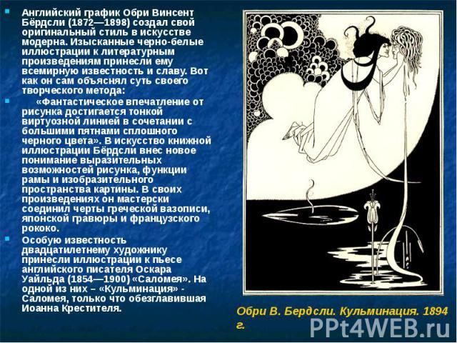 Английский график Обри Винсент Бёрдсли (1872—1898) создал свой оригинальный стиль в искусстве модерна. Изысканные черно-белые иллюстрации к литературным произведениям принесли ему всемирную известность и славу. Вот как он сам объяснял суть своего тв…