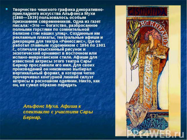 Творчество чешского графика декоративно-прикладного искусства Альфонса Мухи (1860—1939) пользовалось особым признанием современников. Одна из газет писала: «Это — богатство, разбросанное полными горстями по сомнительной белизне стен наших улиц». Соз…
