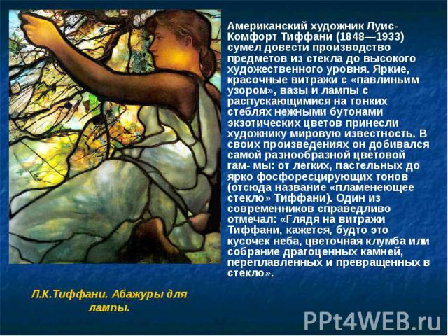 Американский художник Луис-Комфорт Тиффани (1848—1933) сумел довести производство предметов из стекла до высокого художественного уровня. Яркие, красочные витражи с «павлиньим узором», вазы и лампы с распускающимися на тонких стеблях нежными бутонам…