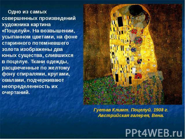 Одно из самых совершенных произведений художника картина «Поцелуй». На возвышении, усыпанном цветами, на фоне старинного потемневшего золота изображены два юных существа, слившихся в поцелуе. Ткани одежды, расцвеченные по желтому фону спиралями, кру…