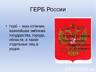 ГЕРБ России Герб – знак отличия, важнейшая эмблема государства, города, области,