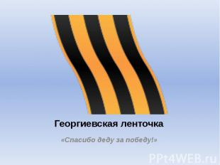 Георгиевская ленточка «Спасибо деду за победу!»