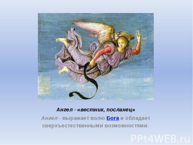 Ангел - «вестник, посланец» Ангел - выражает волю Бога и обладает сверхъестественными возможностями.