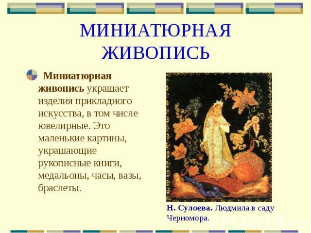 МИНИАТЮРНАЯ ЖИВОПИСЬ Миниатюрная живопись украшает изделия прикладного искусства, в том числе ювелирные. Это маленькие картины, украшающие рукописные книги, медальоны, часы, вазы, браслеты.