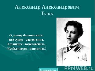 Александр Александрович Блок О, я хочу безумно жить: Всё сущее - увековечить, Бе