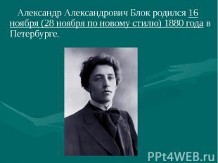 Александр Александрович Блок родился 16 ноября (28 ноября по новому стилю) 1880