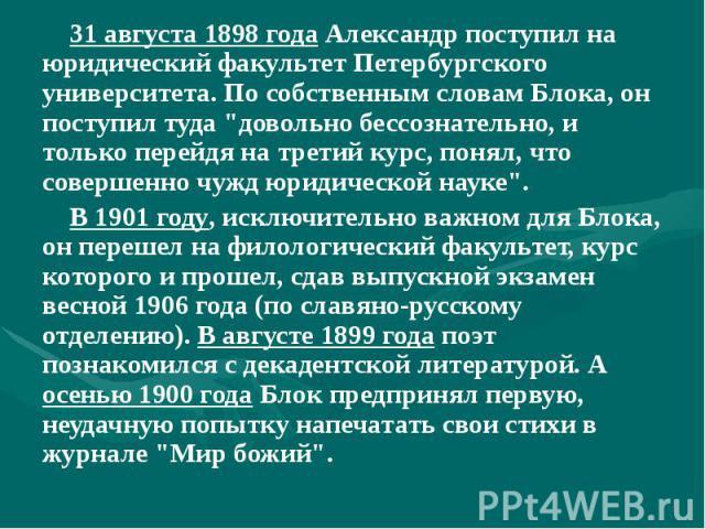 """31 августа 1898 года Александр поступил на юридический факультет Петербургского университета. По собственным словам Блока, он поступил туда """"довольно бессознательно, и только перейдя на третий курс, понял, что совершенно чужд юридической науке&…"""